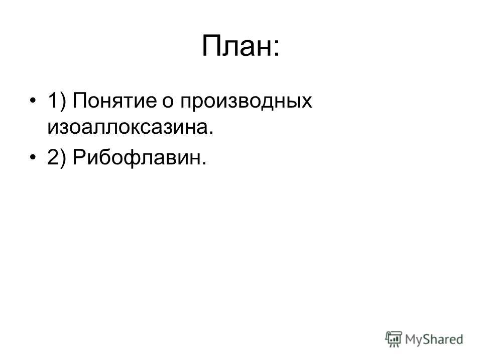 План: 1) Понятие о производных изоаллоксазина. 2) Рибофлавин.