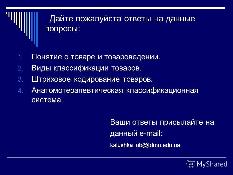 Дайте пожалуйста ответы на данные вопросы: 1. Понятие о товаре и товароведении. 2. Виды классификации товаров. 3. Штриховое кодирование товаров. 4. Анатомотерапевтическая классификационная система. Ваши ответы присылайте на данный e-mail: kalushka_ob