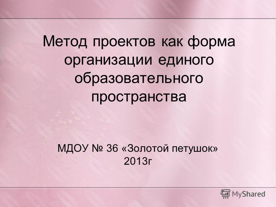 Метод проектов как форма организации единого образовательного пространства МДОУ 36 «Золотой петушок» 2013г