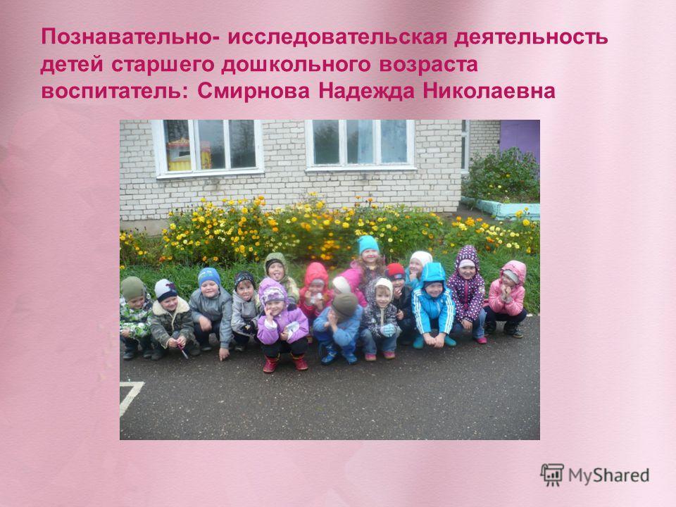 Познавательно- исследовательская деятельность детей старшего дошкольного возраста воспитатель: Смирнова Надежда Николаевна