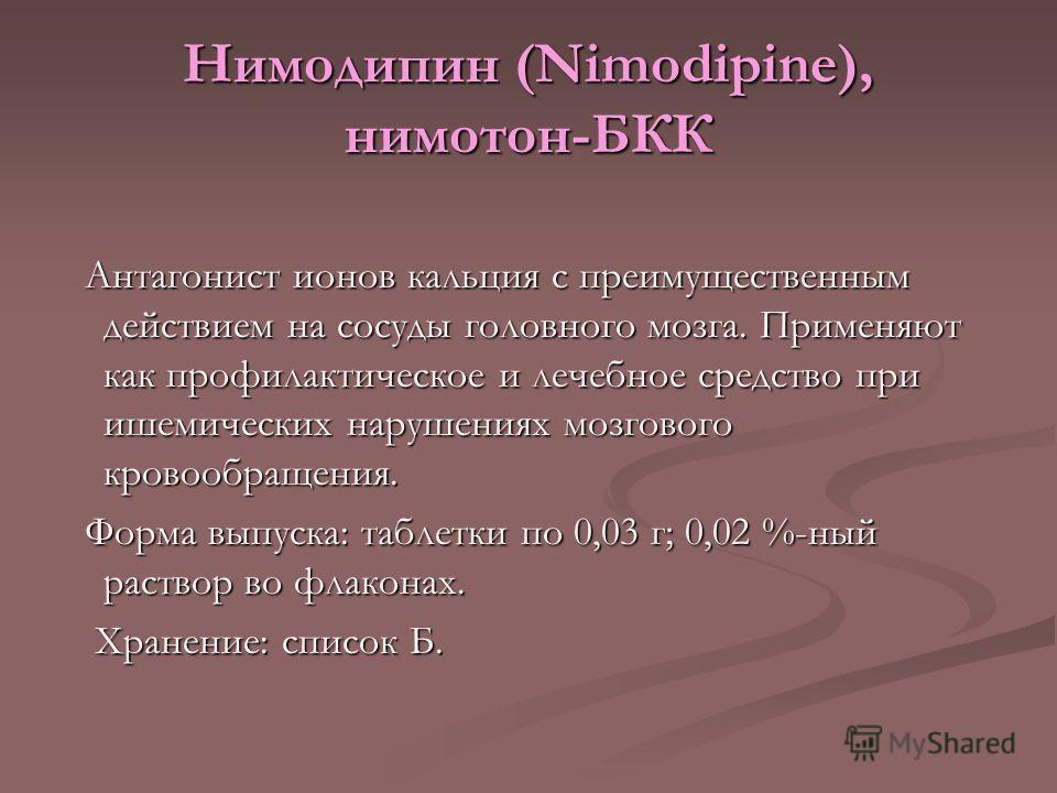 Нимодипин (Nimodipine), нимотон-БКК Антагонист ионов кальция с преимущественным действием на сосуды головного мозга. Применяют как профилактическое и лечебное средство при ишемических нарушениях мозгового кровообращения. Антагонист ионов кальция с пр