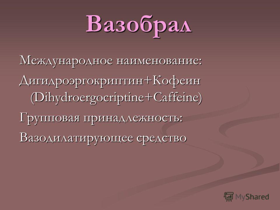Вазобрал Международное наименование: Дигидроэргокриптин+Кофеин (Dihydroergocriptine+Caffeine) Групповая принадлежность: Вазодилатирующее средство