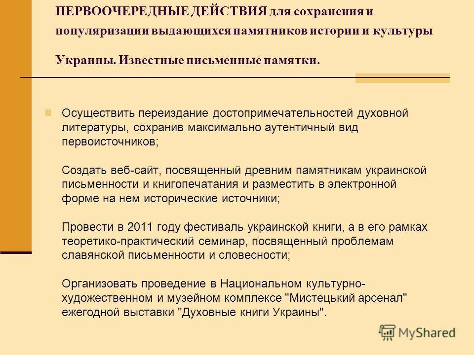 ПЕРВООЧЕРЕДНЫЕ ДЕЙСТВИЯ для сохранения и популяризации выдающихся памятников истории и культуры Украины. Известные письменные памятки. Осуществить переиздание достопримечательностей духовной литературы, сохранив максимально аутентичный вид первоисточ