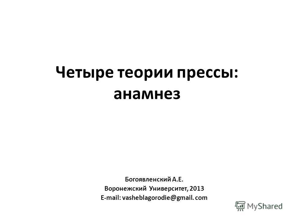 Четыре теории прессы: анамнез Богоявленский А.Е. Воронежский Университет, 2013 E-mail: vasheblagorodie@gmail. com