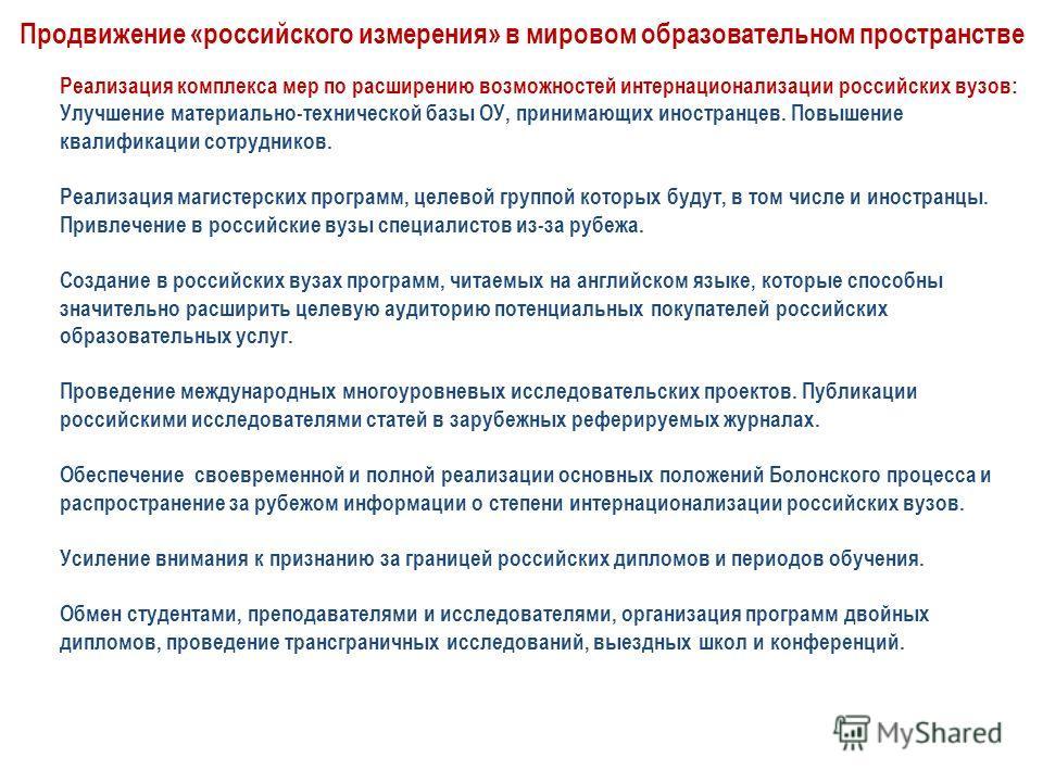 Продвижение «российского измерения» в мировом образовательном пространстве Реализация комплекса мер по расширению возможностей интернационализации российских вузов: Улучшение материально-технической базы ОУ, принимающих иностранцев. Повышение квалифи