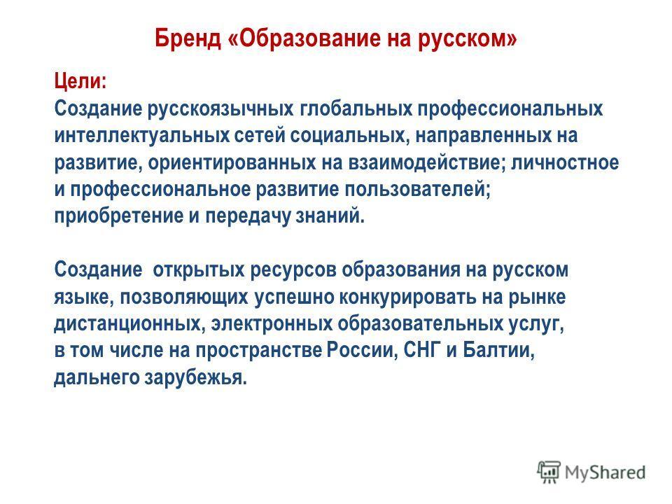 Бренд «Образование на русском» Цели: Создание русскоязычных глобальных профессиональных интеллектуальных сетей социальных, направленных на развитие, ориентированных на взаимодействие; личностное и профессиональное развитие пользователей; приобретение