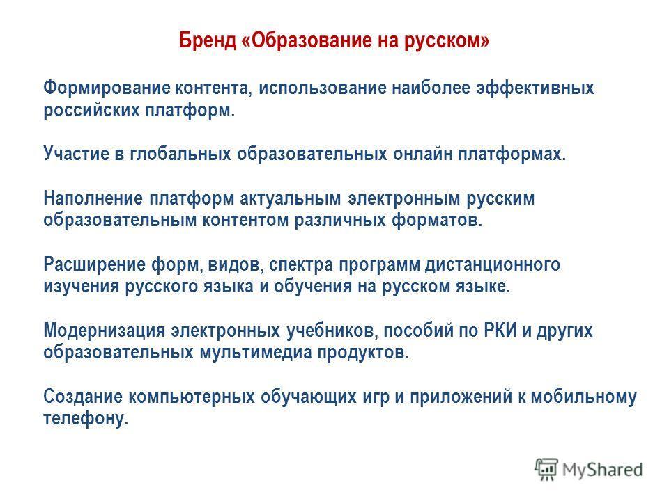 Бренд «Образование на русском» Формирование контента, использование наиболее эффективных российских платформ. Участие в глобальных образовательных онлайн платформах. Наполнение платформ актуальным электронным русским образовательным контентом различн