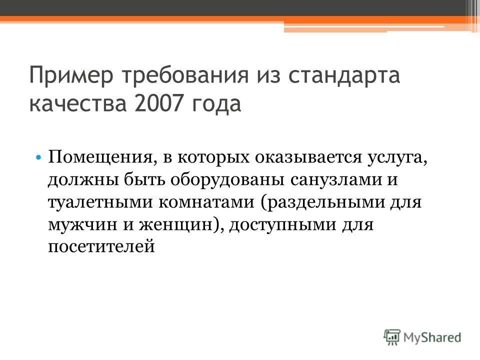 Пример требования из стандарта качества 2007 года Помещения, в которых оказывается услуга, должны быть оборудованы санузлами и туалетными комнатами (раздельными для мужчин и женщин), доступными для посетителей