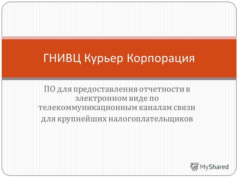 ПО для предоставления отчетности в электронном виде по телекоммуникационным каналам связи для крупнейших налогоплательщиков ГНИВЦ Курьер Корпорация