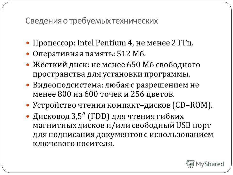 Сведения о требуемых технических Процессор : Intel Pentium 4, не менее 2 ГГц. Оперативная память: 512 Мб. Жёсткий диск : не менее 650 Мб свободного пространства для установки программы. Видеоподсистема : любая с разрешением не менее 800 на 600 точек