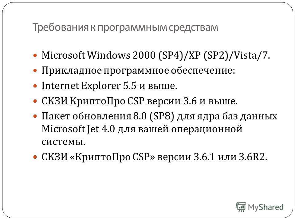 Требования к программным средствам Microsoft Windows 2000 (SP4)/XP (SP2)/ Vista / 7. Прикладное программное обеспечение : Internet Explorer 5.5 и выше. СКЗИ КриптоПро CSP версии 3.6 и выше. Пакет обновления 8.0 (SP8) для ядра баз данных Microsoft Jet