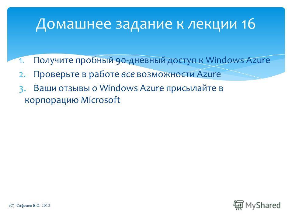 Домашнее задание к лекции 16 1.Получите пробный 90-дневный доступ к Windows Azure 2.Проверьте в работе все возможности Azure 3.Ваши отзывы о Windows Azure присылайте в корпорацию Microsoft (C) Сафонов В.О. 2013