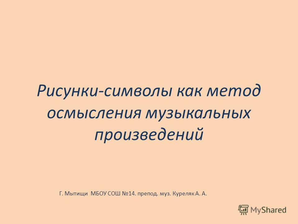 Рисунки-символы как метод осмысления музыкальных произведений Г. Мытищи МБОУ СОШ 14. препод. муз. Куреляк А. А.