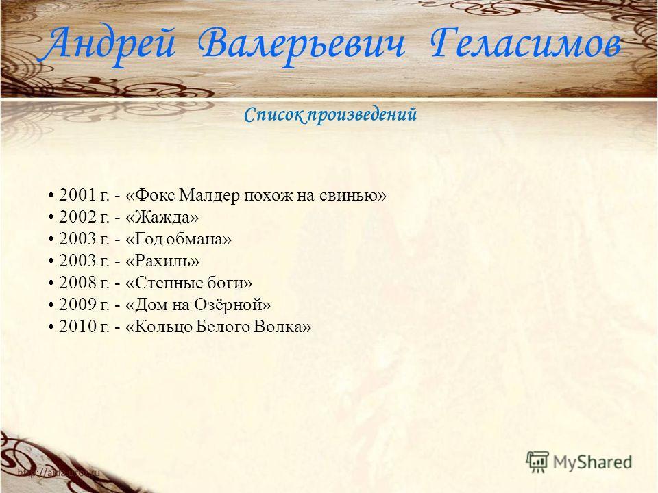 Список произведений Андрей Валерьевич Геласимов 2001 г. - «Фокс Малдер похож на свинью» 2002 г. - «Жажда» 2003 г. - «Год обмана» 2003 г. - «Рахиль» 2008 г. - «Степные боги» 2009 г. - «Дом на Озёрной» 2010 г. - «Кольцо Белого Волка»