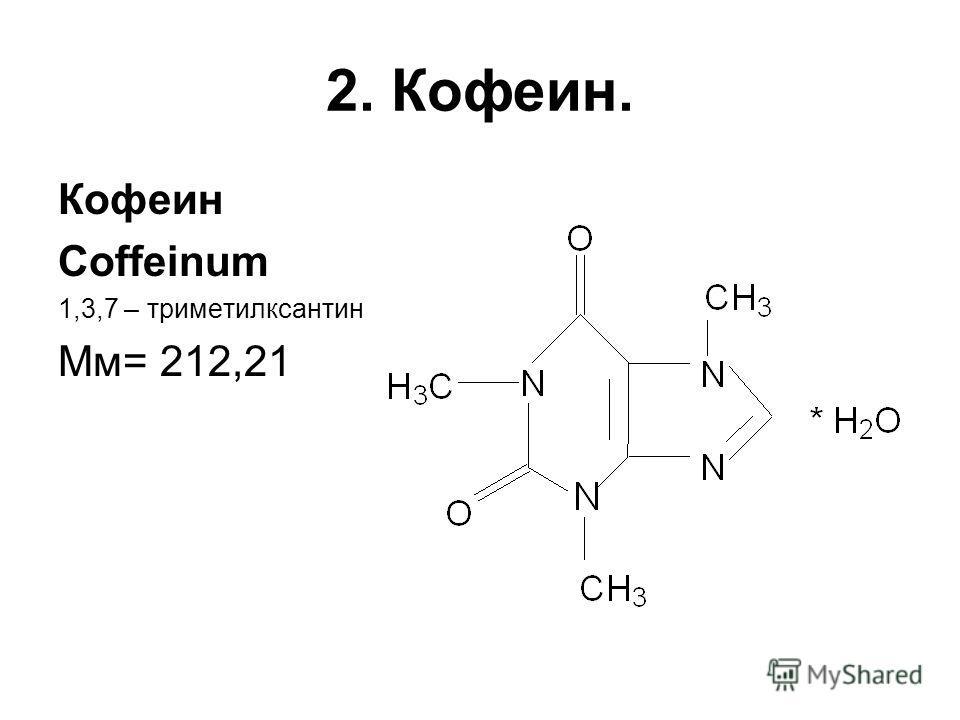 2. Кофеин. Кофеин Coffeinum 1,3,7 – триметилксантин Мм= 212,21