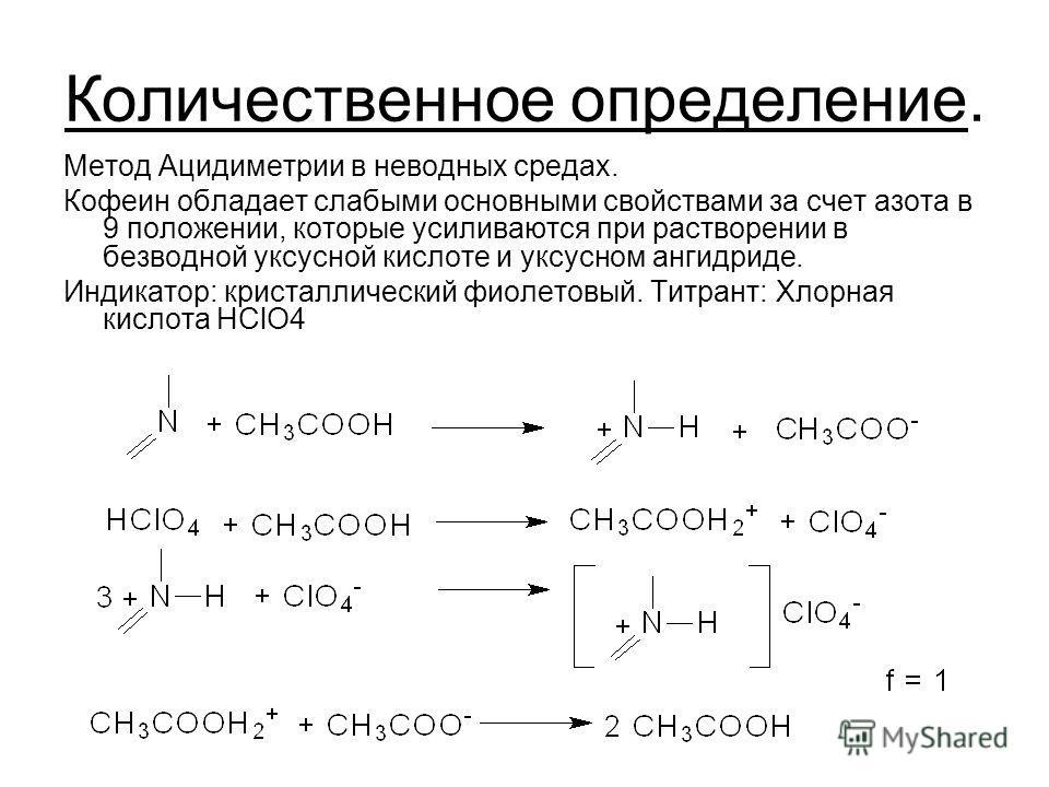 Количественное определение. Метод Ацидиметрии в неводных средах. Кофеин обладает слабыми основными свойствами за счет азота в 9 положении, которые усиливаются при растворении в безводной уксусной кислоте и уксусном ангидриде. Индикатор: кристаллическ