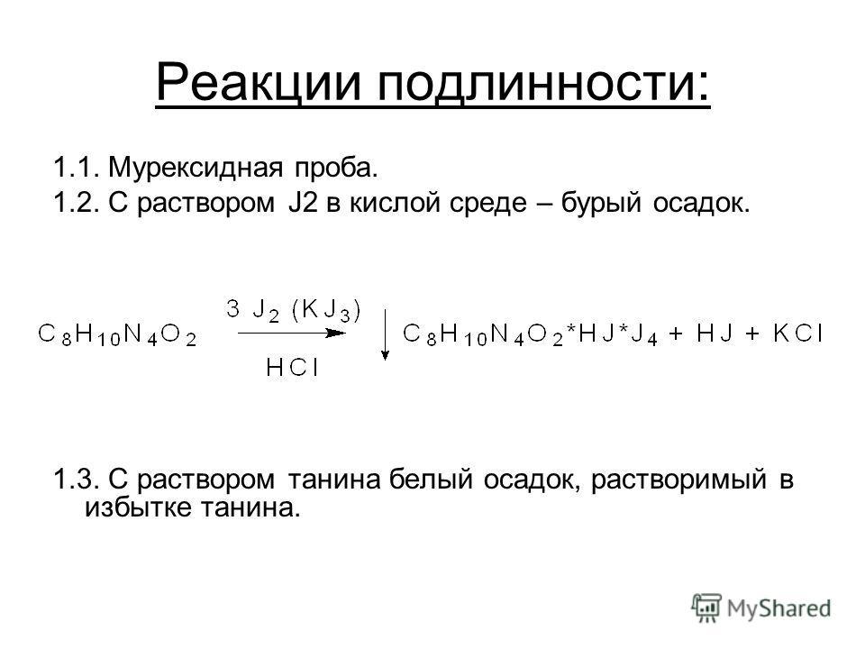 Реакции подлинности: 1.1. Мурексидная проба. 1.2. С раствором J2 в кислой среде – бурый осадок. 1.3. С раствором танина белый осадок, растворимый в избытке танина.