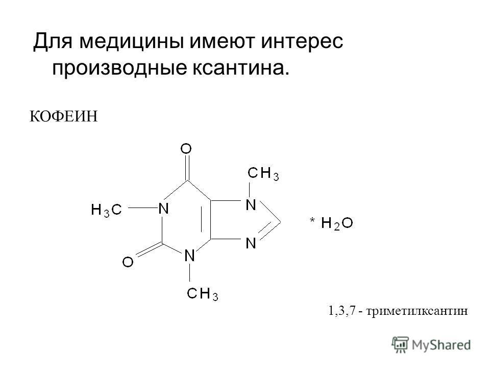 Для медицины имеют интерес производные ксантина. КОФЕИН 1,3,7 - триметилксантин
