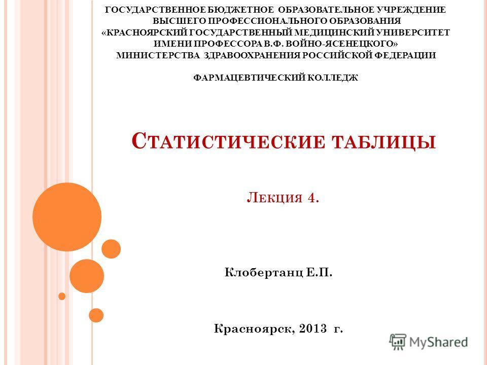 С ТАТИСТИЧЕСКИЕ ТАБЛИЦЫ Л ЕКЦИЯ 4. Клобертанц Е.П. Красноярск, 2013 г. ГОСУДАРСТВЕННОЕ БЮДЖЕТНОЕ ОБРАЗОВАТЕЛЬНОЕ УЧРЕЖДЕНИЕ ВЫСШЕГО ПРОФЕССИОНАЛЬНОГО ОБРАЗОВАНИЯ «КРАСНОЯРСКИЙ ГОСУДАРСТВЕННЫЙ МЕДИЦИНСКИЙ УНИВЕРСИТЕТ ИМЕНИ ПРОФЕССОРА В.Ф. ВОЙНО-ЯСЕНЕЦ