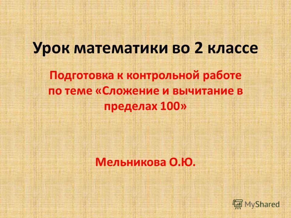 Урок математики во 2 классе Подготовка к контрольной работе по теме «Сложение и вычитание в пределах 100» Мельникова О.Ю.
