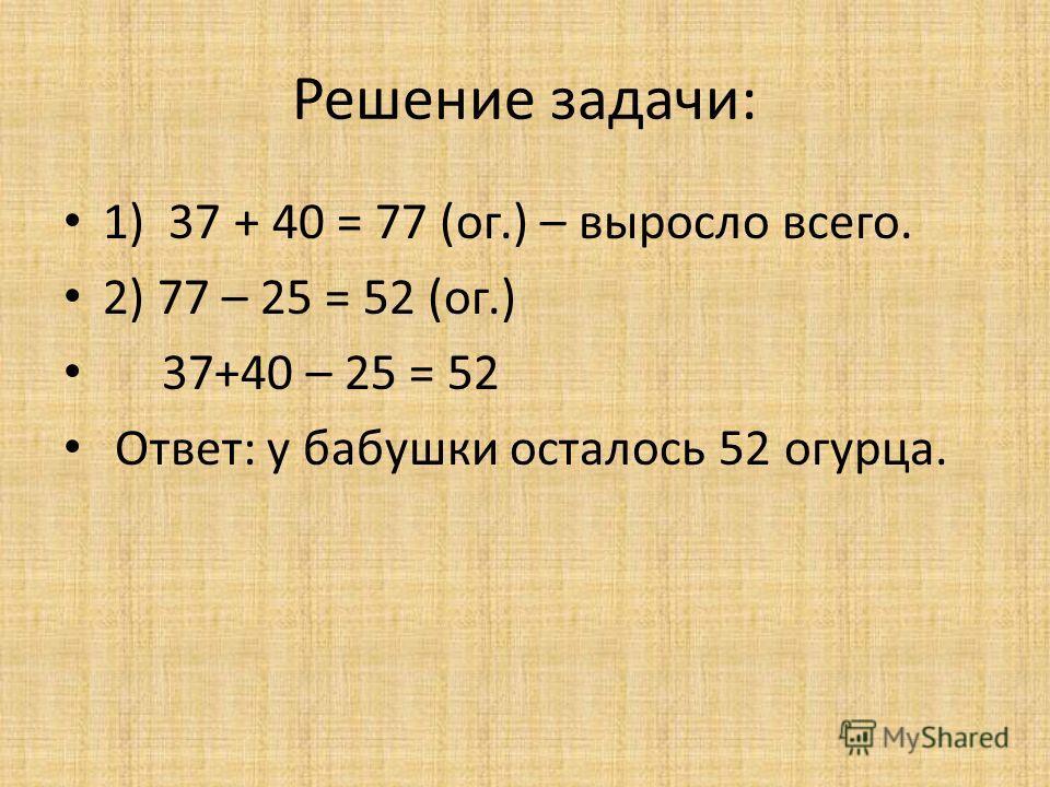 Решение задачи: 1) 37 + 40 = 77 (ог.) – выросло всего. 2) 77 – 25 = 52 (ог.) 37+40 – 25 = 52 Ответ: у бабушки осталось 52 огурца.