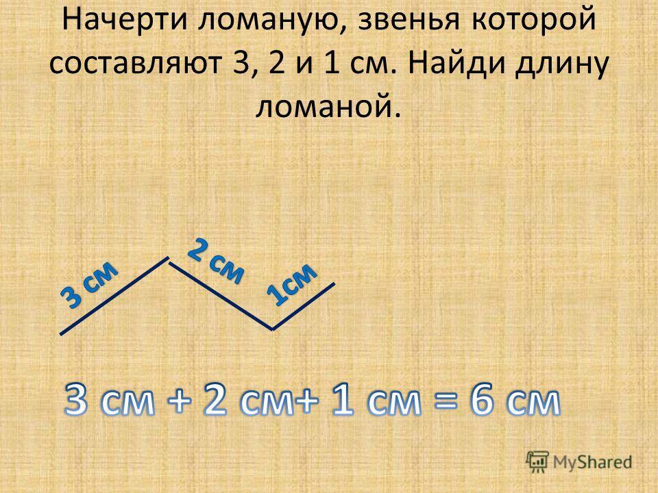 Начерти ломаную, звенья которой составляют 3, 2 и 1 см. Найди длину ломаной.
