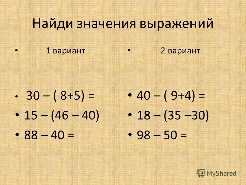 Найди значения выражений 1 вариант 30 – ( 8+5) = 15 – (46 – 40) 88 – 40 = 2 вариант 40 – ( 9+4) = 18 – (35 –30) 98 – 50 =