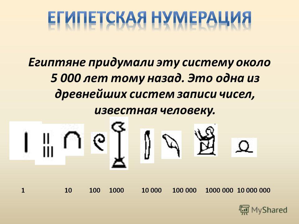 Египтяне придумали эту систему около 5 000 лет тому назад. Это одна из древнейших систем записи чисел, известная человеку. 1 10 100 1000 10 000 100 000 1000 000 10 000 000