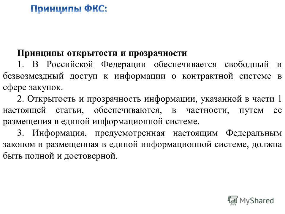 Принципы открытости и прозрачности 1. В Российской Федерации обеспечивается свободный и безвозмездный доступ к информации о контрактной системе в сфере закупок. 2. Открытость и прозрачность информации, указанной в части 1 настоящей статьи, обеспечива