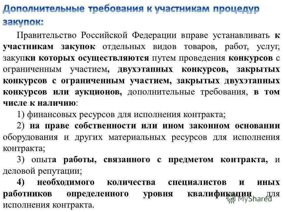 Правительство Российской Федерации вправе устанавливать к участникам закупок отдельных видов товаров, работ, услуг, закупки которых осуществляются путем проведения конкурсов с ограниченным участием, двухэтапных конкурсов, закрытых конкурсов с огранич