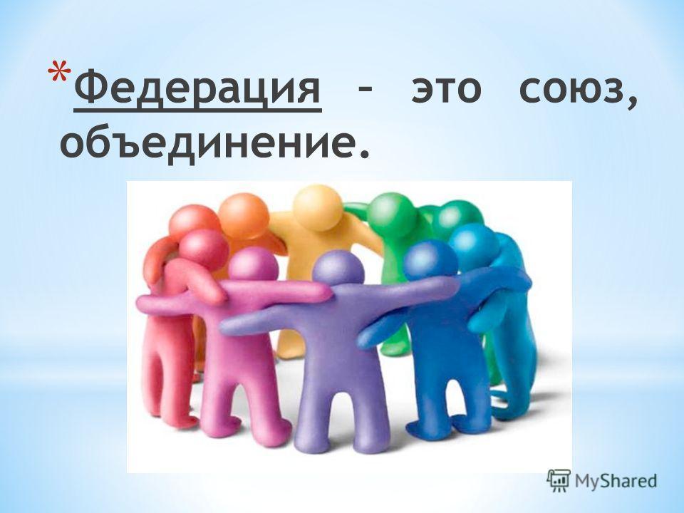 * Федерация – это союз, объединение.