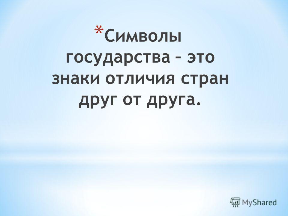 * Символы государства – это знаки отличия стран друг от друга.
