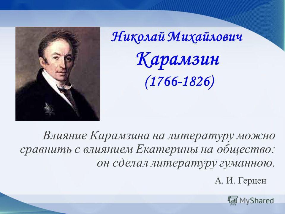 Николай Михайлович Карамзин (1766-1826) Влияние Карамзина на литературу можно сравнить с влиянием Екатерины на общество: он сделал литературу гуманною. А. И. Герцен