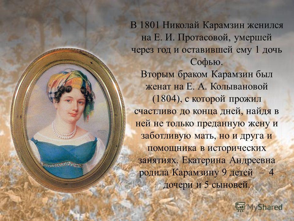 В 1801 Николай Карамзин женился на Е. И. Протасовой, умершей через год и оставившей ему 1 дочь Софью. Вторым браком Карамзин был женат на Е. А. Колывановой (1804), с которой прожил счастливо до конца дней, найдя в ней не только преданную жену и забот