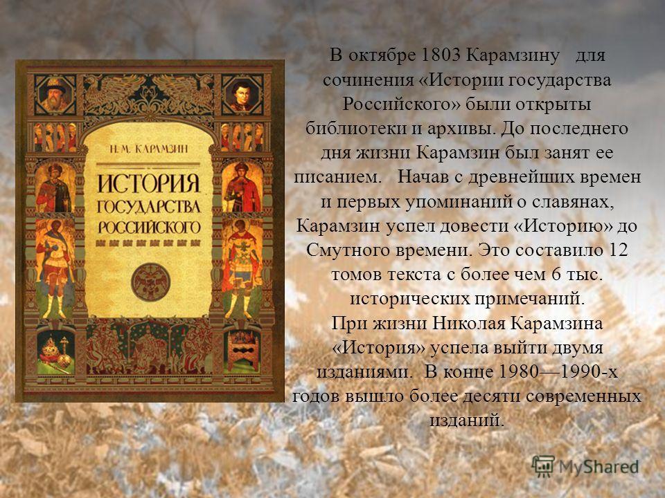 В октябре 1803 Карамзину для сочинения «Истории государства Российского» были открыты библиотеки и архивы. До последнего дня жизни Карамзин был занят ее писанием. Начав с древнейших времен и первых упоминаний о славянах, Карамзин успел довести «Истор