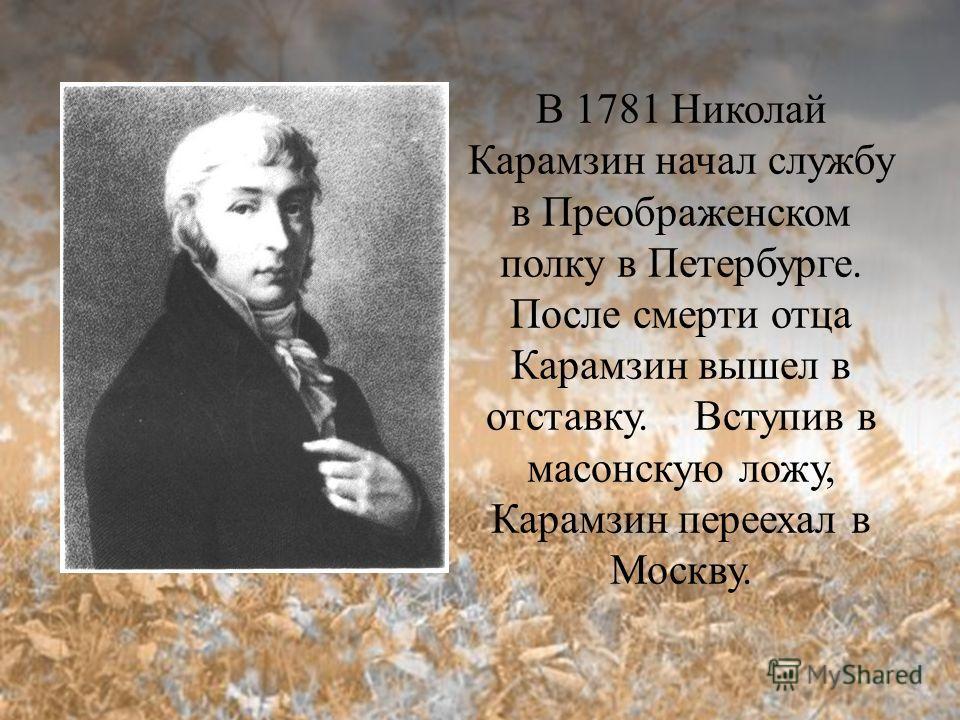 В 1781 Николай Карамзин начал службу в Преображенском полку в Петербурге. После смерти отца Карамзин вышел в отставку. Вступив в масонскую ложу, Карамзин переехал в Москву.