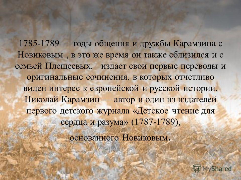 1785-1789 годы общения и дружбы Карамзина с Новиковым, в это же время он также сблизился и с семьей Плещеевых. издает свои первые переводы и оригинальные сочинения, в которых отчетливо виден интерес к европейской и русской истории. Николай Карамзин а