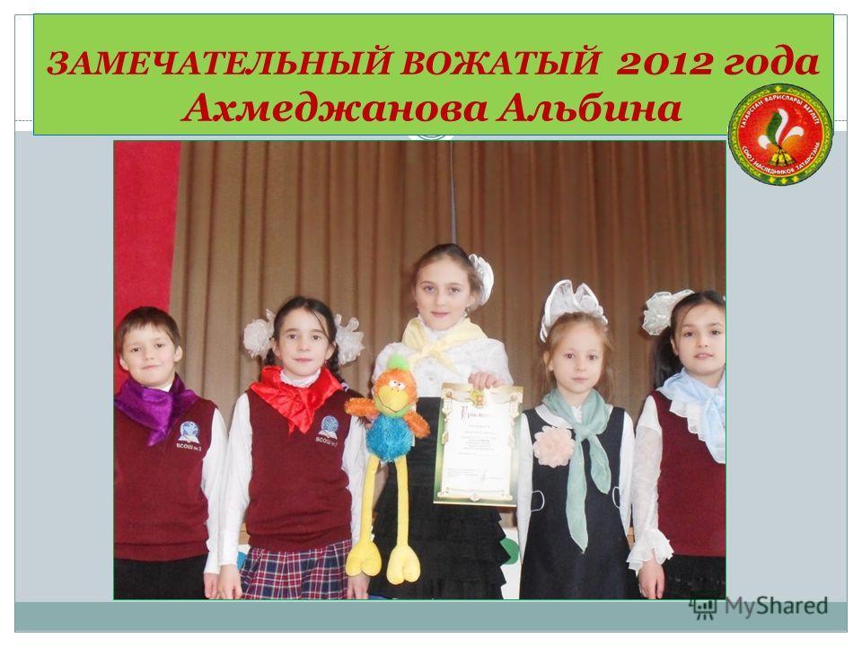 ЗАМЕЧАТЕЛЬНЫЙ ВОЖАТЫЙ 2012 года Ахмеджанова Альбина