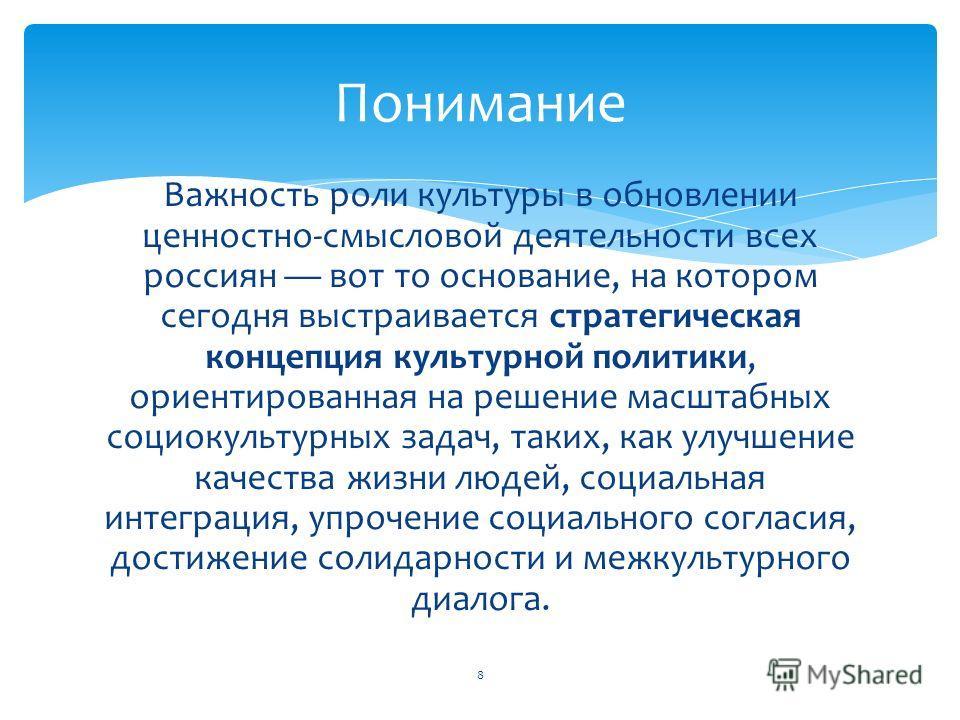 Важность роли культуры в обновлении ценностно-смысловой деятельности всех россиян вот то основание, на котором сегодня выстраивается стратегическая концепция культурной политики, ориентированная на решение масштабных социокультурных задач, таких, как