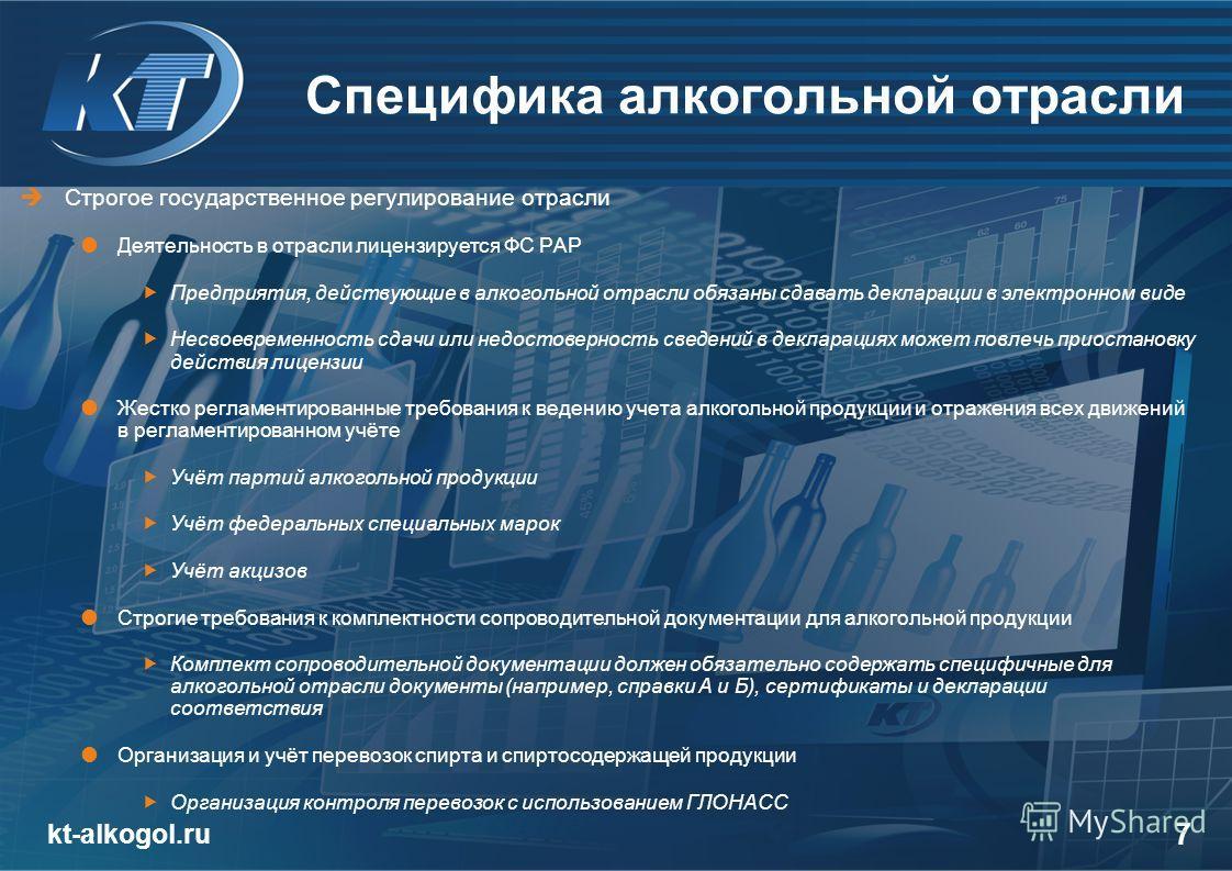 kt-alkogol.ru 7 Специфика алкогольной отрасли Строгое государственное регулирование отрасли Деятельность в отрасли лицензируется ФС РАР Предприятия, действующие в алкогольной отрасли обязаны сдавать декларации в электронном виде Несвоевременность сда