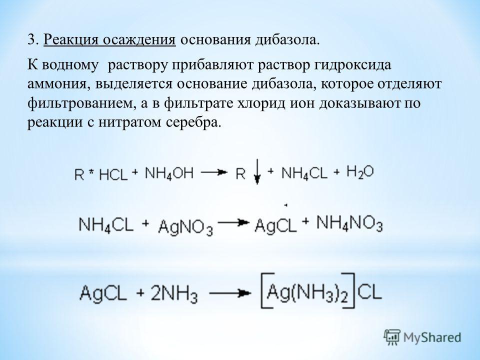 3. Реакция осаждения основания дибазола. К водному раствору прибавляют раствор гидроксида аммония, выделяется основание дибазола, которое отделяют фильтрованием, а в фильтрате хлорид ион доказывают по реакции с нитратом серебра.
