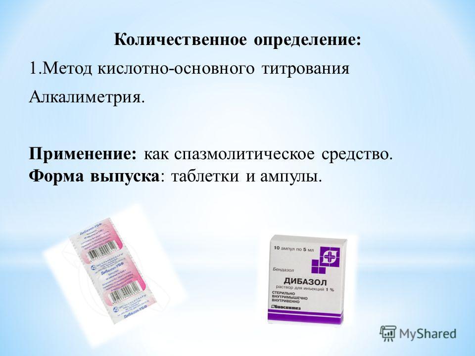 Количественное определение: 1.Метод кислотно-основного титрования Алкалиметрия. Применение: как спазмолитическое средство. Форма выпуска: таблетки и ампулы.