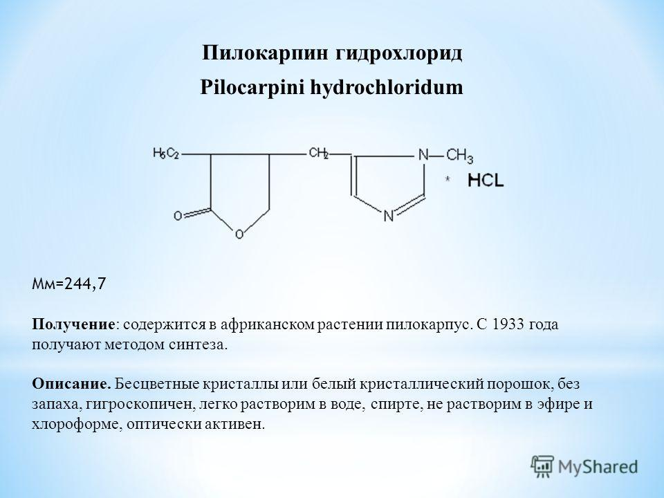 Пилокарпин гидрохлорид Pilocarpini hydrochloridum Мм=244,7 Получение: содержится в африканском растении пилокарпус. С 1933 года получают методом синтеза. Описание. Бесцветные кристаллы или белый кристаллический порошок, без запаха, гигроскопичен, лег