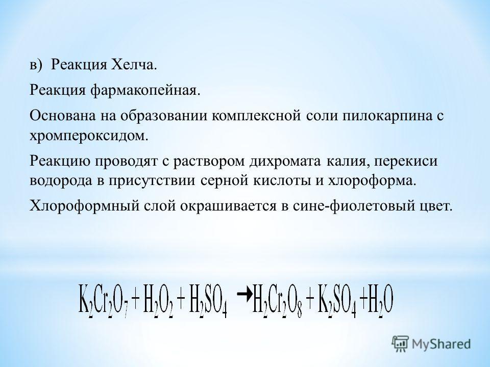 в) Реакция Хелча. Реакция фармакопейная. Основана на образовании комплексной соли пилокарпина с хромпероксидом. Реакцию проводят с раствором дихромата калия, перекиси водорода в присутствии серной кислоты и хлороформа. Хлороформный слой окрашивается