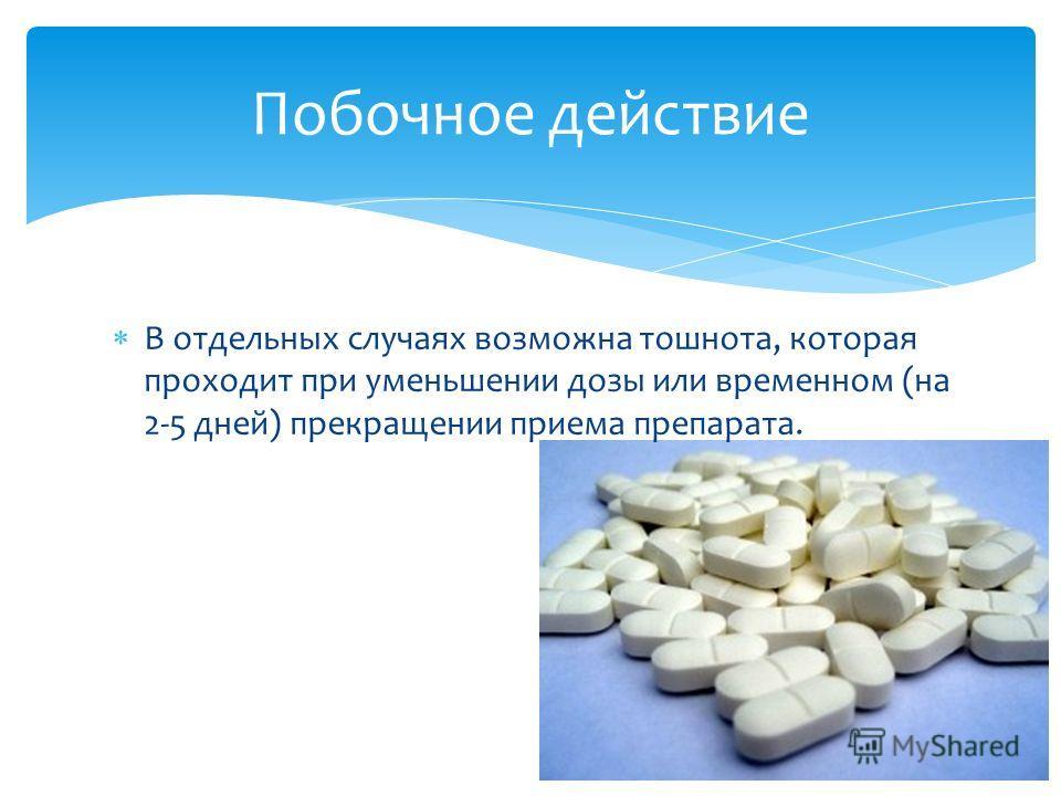 В отдельных случаях возможна тошнота, которая проходит при уменьшении дозы или временном (на 2-5 дней) прекращении приема препарата. Побочное действие