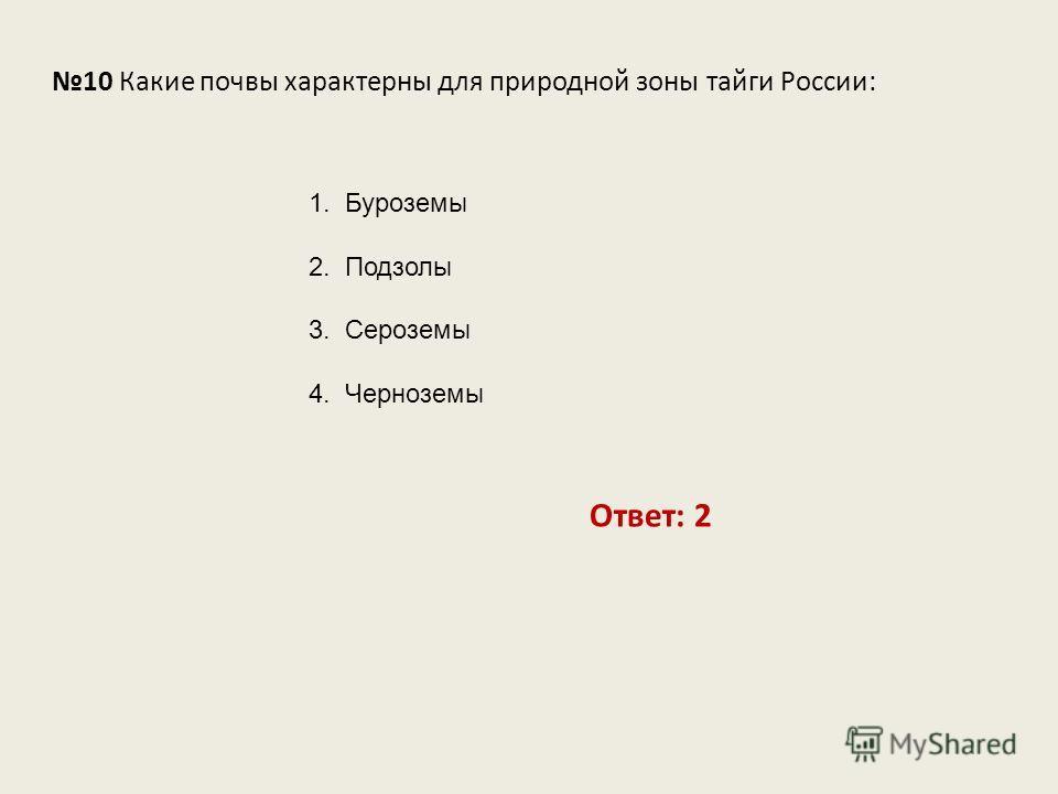 10 Какие почвы характерны для природной зоны тайги России: Ответ: 2 1. Буроземы 2. Подзолы 3. Сероземы 4. Черноземы