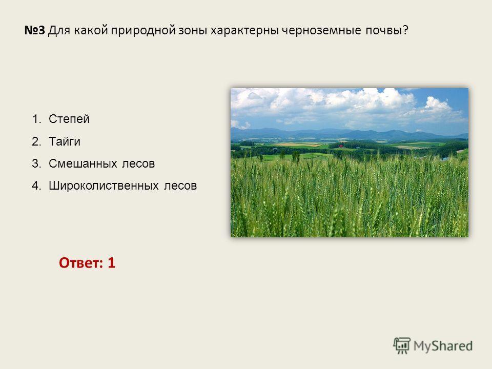 3 Для какой природной зоны характерны черноземные почвы? Ответ: 1 1. Степей 2. Тайги 3. Смешанных лесов 4. Широколиственных лесов