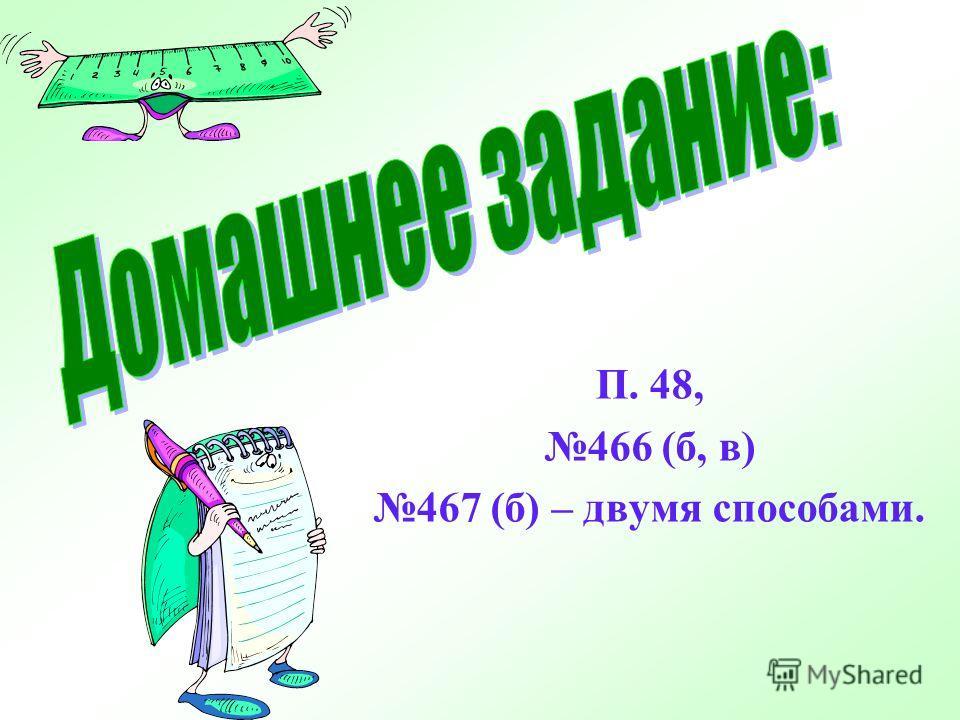 П. 48, 466 (б, в) 467 (б) – двумя способами.