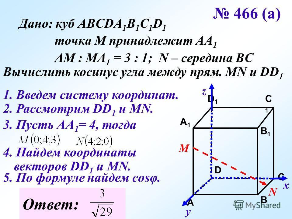 466 (а) Дано: куб АВСDA 1 B 1 C 1 D 1 точка М принадлежит АА 1 АМ : МА 1 = 3 : 1; N – середина ВС Вычислить косинус угла между прям. MN и DD 1 C C1C1 A1A1 B1B1 D1D1 A B D 1. Введем систему координат. х у z 2. Рассмотрим DD 1 и МN. М N 3. Пусть АА 1 =