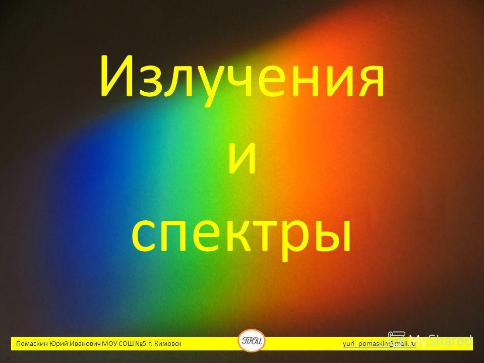 Излучения и спектры Помаскин Юрий Иванович МОУ СОШ 5 г. Кимовск yuri_pomaskin@mail.ruyuri_pomaskin@mail.ru